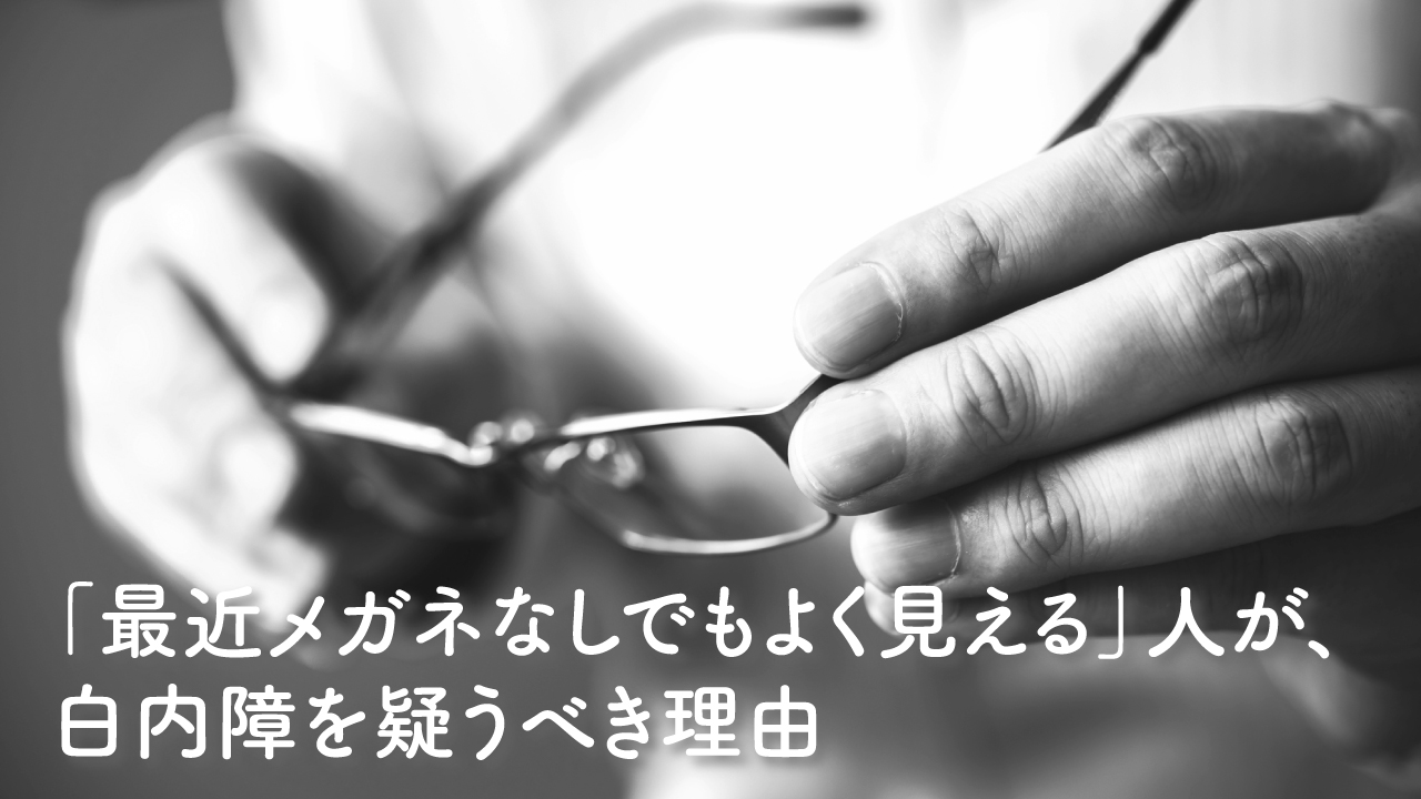 「最近メガネなしでもよく見える」人が、白内障を疑うべき理由