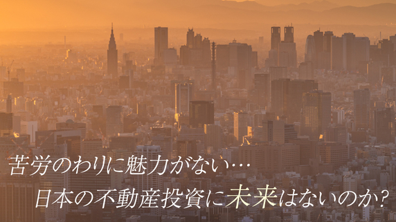 苦労のわりに魅力がない…日本の不動産投資に未来はないのか?